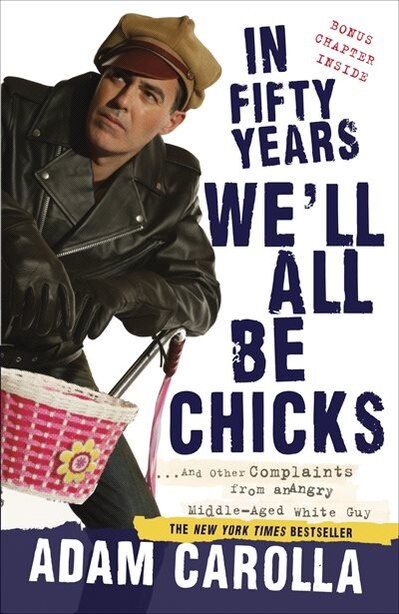 In Fifty Years We'll All Be Chicks: . . . And Other Complaints From An Angry Middle-aged White Guy by Adam Carolla