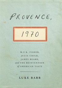Book Provence, 1970: M.f.k. Fisher, Julia Child, James Beard, And The Reinvention Of American Taste by Luke Barr