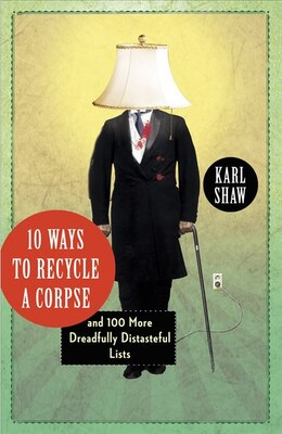 Book 10 Ways To Recycle A Corpse: And 100 More Dreadfully Distasteful Lists by Karl Shaw