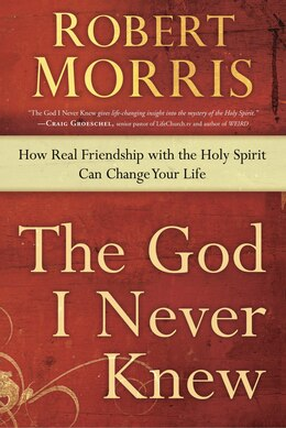 Book The God I Never Knew: How Real Friendship With The Holy Spirit Can Change Your Life by Robert Morris