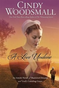 Book A Love Undone: An Amish Novel Of Shattered Dreams And God's Unfailing Grace by Cindy Woodsmall