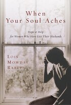 When Your Soul Aches: Hope And Help For Women Who Have Lost Their Husbands