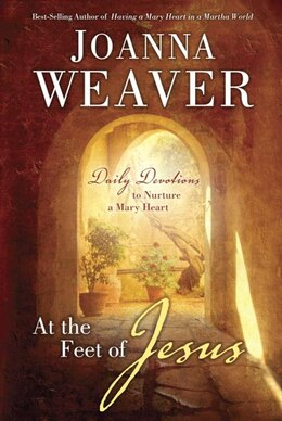 Book At The Feet Of Jesus: Daily Devotions To Nurture A Mary Heart by Joanna Weaver