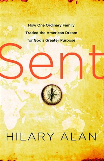 Sent: How One Ordinary Family Traded The American Dream For God's Greater Purpose by Hilary Alan