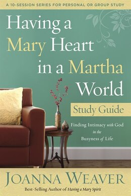 Book Having A Mary Heart In A Martha World Study Guide: Finding Intimacy With God In The Busyness Of Life by Joanna Weaver