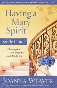 Book Having A Mary Spirit Study Guide: Allowing God To Change Us From The Inside Out by Joanna Weaver