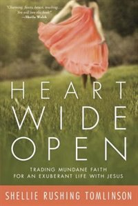 Book Heart Wide Open: Trading Mundane Faith For An Exuberant Life With Jesus by Shellie Rushing Tomlinson