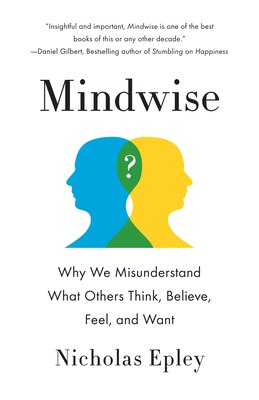 Book Mindwise: Why We Misunderstand What Others Think, Believe, Feel, And Want by Nicholas Epley
