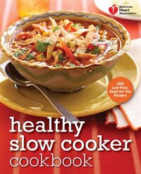 American Heart Association Healthy Slow Cooker Cookbook: 200 Low-fuss, Good-for-you Recipes