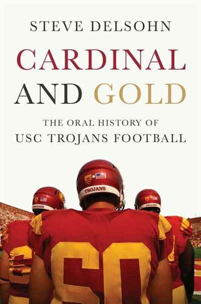 Cardinal And Gold: The Oral History Of Usc Trojans Football by Steve Delsohn