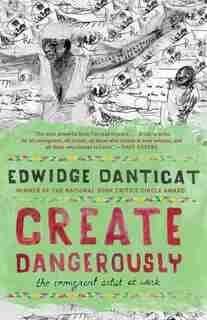 Create Dangerously: The Immigrant Artist At Work by EDWIDGE DANTICAT