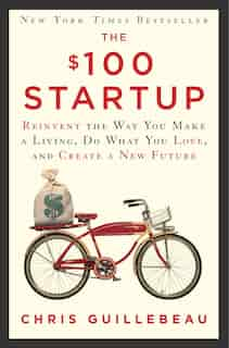The $100 Startup: Reinvent The Way You Make A Living, Do What You Love, And Create A New Future by Chris Guillebeau