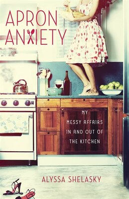 Book Apron Anxiety: My Messy Affairs In And Out Of The Kitchen by Alyssa Shelasky