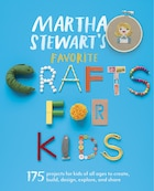 Martha Stewart's Favorite Crafts For Kids: 175 Projects For Kids Of All Ages To Create, Build…