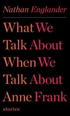 Book What We Talk About When We Talk About Anne Frank: Stories by Nathan Englander