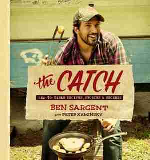 The Catch: Sea-to-table Recipes, Stories & Secrets by Ben Sargent