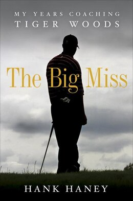 Book The Big Miss: My Years Coaching Tiger Woods by Hank Haney