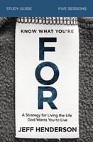 Know What You're For Study Guide: A Strategy For Living The Life God Wants You To Live