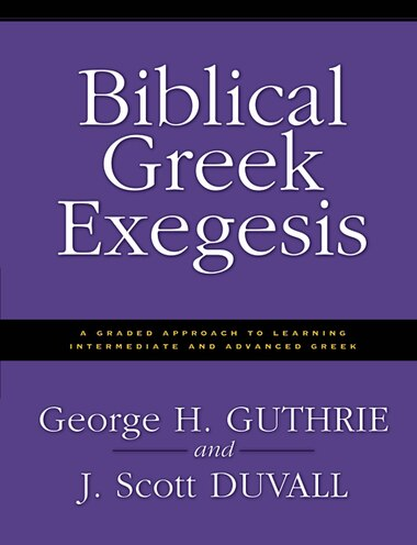biblical greek exegesis a graded approach to learning intermediate and advanced greek