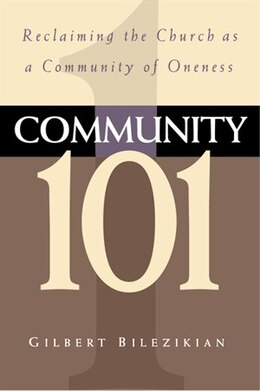Book Community 101: Reclaiming the Local Church as Community of Oneness by Gilbert Bilezikian