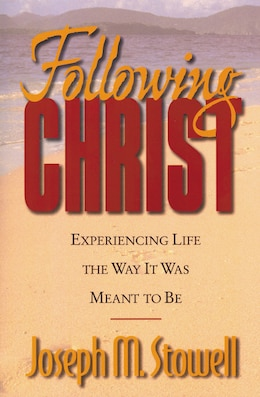 Book Following Christ: Experiencing Life the Way It Was Meant to Be by Joseph M. Stowell