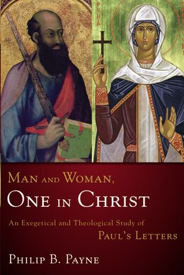 Book Man and Woman, One in Christ: An Exegetical and Theological Study of Paul's Letters by Philip Barton Payne