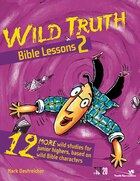 Wild Truth Bible Lessons 2: 12 More Wild Studies for Junior Highers, Based on Wild Bible Characters