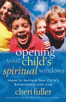 Book Opening Your Child's Spiritual Windows: Ideas to Nurture Your Child's Relationship with God by Cheri Fuller