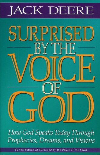 Surprised By The Voice Of God: How God Speaks Today Through Prophecies, Dreams, and Visions by Jack S. Deere