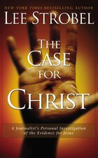 The Case for Christ: A Journalist's Personal Investigation of the Evidence for Jesus
