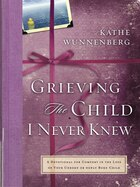 Grieving The Child I Never Knew: A Devotional for Comfort in the Loss of Your Unborn or Newly Born…