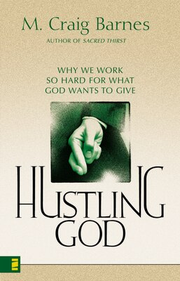 Book Hustling God: Why We Work So Hard for What God Wants to Give by M. Craig Barnes