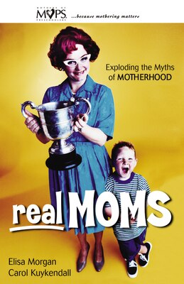 Book Real Moms: Exploding the Myths of Motherhood by Elisa Morgan
