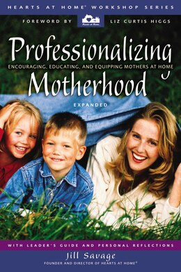 Book Professionalizing Motherhood: Encouraging, Educating, and Equipping Mothers at Home by Jill Savage