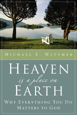 Book Heaven Is A Place On Earth: Why Everything You Do Matters to God by Michael E. Wittmer