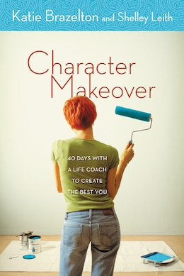 Book Character Makeover: 40 Days With A Life Coach To Create The Best You by Katherine Brazelton