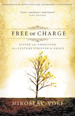 Book Free of Charge: Giving and Forgiving in a Culture Stripped of Grace by Miroslav Volf