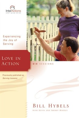 Book Love In Action: Experiencing The Joy Of Serving by Bill Hybels