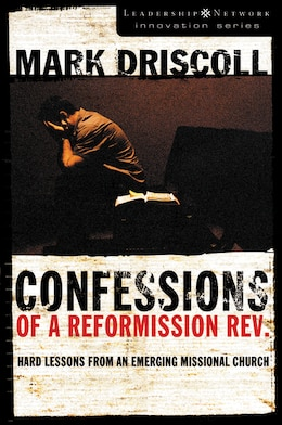 Book Confessions of a Reformission Rev.: Hard Lessons from an Emerging Missional Church by Mark Driscoll