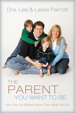 Book The Parent You Want to Be: Who You Are Matters More Than What You Do by Les and Leslie Parrott