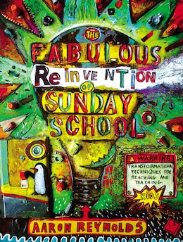 Book The Fabulous Reinvention Of Sunday School: Transformational Techniques For Reaching And Teaching… by Aaron Reynolds