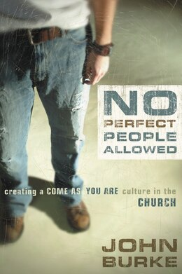 Book No Perfect People Allowed: Creating A Come-As-you-Are Culture In The Church by John Burke