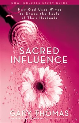 Book Sacred Influence: How God Uses Wives To Shape The Souls Of Their Husbands by Gary L. Thomas