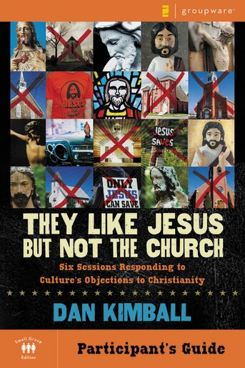 They Like Jesus but Not the Church Participant's Guide: Six Sessions Responding to Culture's Objections to Christianity by Dan Kimball
