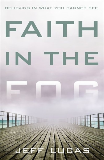 Faith In The Fog: Believing in What You Cannot See by Jeff Lucas