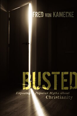 Book BUSTED: Exposing Popular Myths about Christianity by Fred Von Kamecke