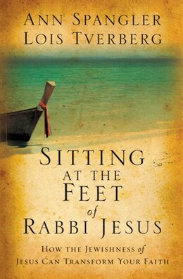 Book Sitting at the Feet of Rabbi Jesus: How the Jewishness of Jesus Can Transform Your Faith by Ann Spangler