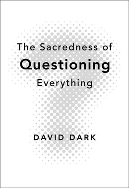 Book The Sacredness of Questioning Everything by David Dark
