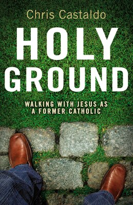 Book Holy Ground: Walking with Jesus as a Former Catholic by Christopher A. Castaldo