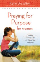 Praying for Purpose for Women: A Prayer Experience That Will Change Your Life Forever